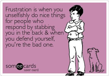 Frustration is when you unselfishly do nice things for people who respond by stabbing you in the back & when you defend yourself, you're the bad one.