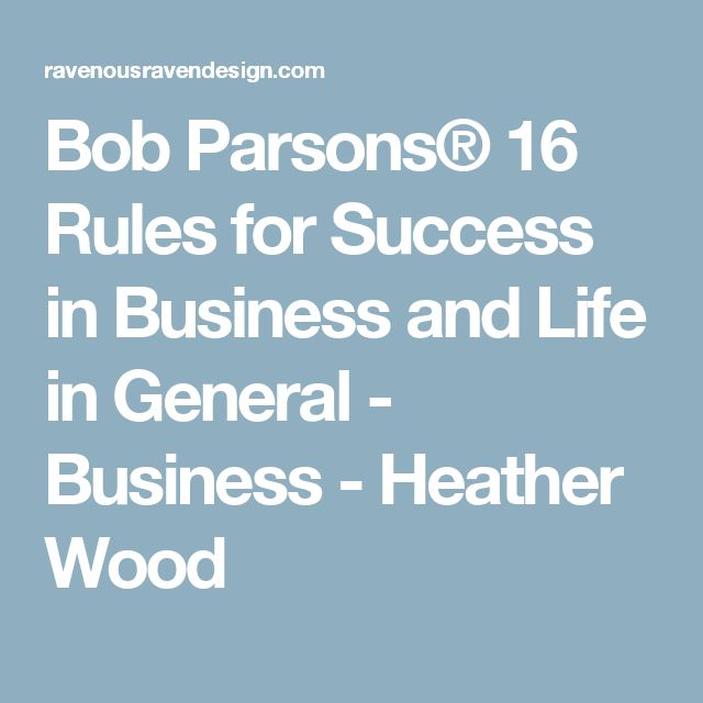 Bob Parsons® 16 Rules for Success in Business and Life in General - Business - Heather Wood