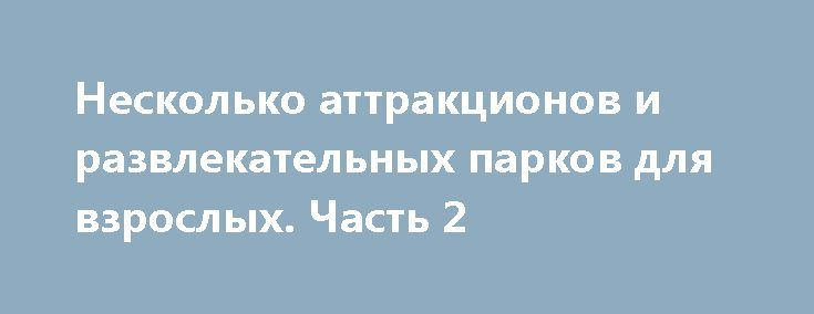 Несколько аттракционов и развлекательных парков для взрослых. Часть 2 http://kleinburd.ru/news/neskolko-attrakcionov-i-razvlekatelnyx-parkov-dlya-vzroslyx-chast-2/
