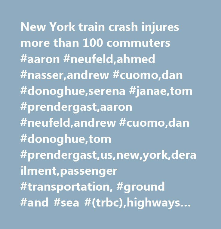 New York train crash injures more than 100 commuters #aaron #neufeld,ahmed #nasser,andrew #cuomo,dan #donoghue,serena #janae,tom #prendergast,aaron #neufeld,andrew #cuomo,dan #donoghue,tom #prendergast,us,new,york,derailment,passenger #transportation, #ground #and #sea #(trbc),highways #and #rail #tracks #(trbc),municipal #debt,picture #available,corporate #events,video,new #york #city,disasters #/ #accidents,ground #accidents #/ #collisions,major #news,transportation #markets #…
