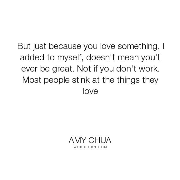 """Amy Chua - """"But just because you love something, I added to myself, doesn't mean you'll ever..."""". inspirational, truth"""