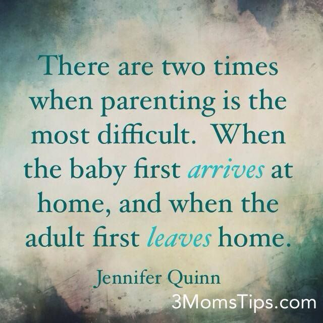 """There are two times when parenting is the most difficutl. When the baby first arrives at home, and when the adult first leaves home."" Jennifer Quinn #Parenting #quote 3MomsTips.com"