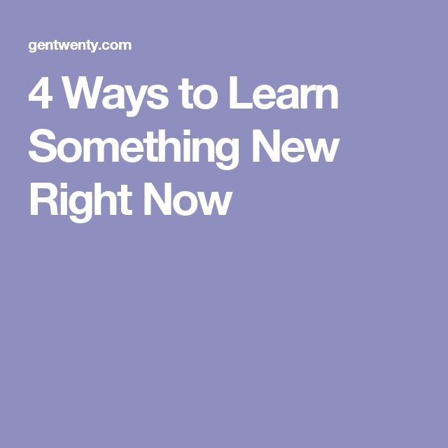 4 Ways to Learn Something New Right Now