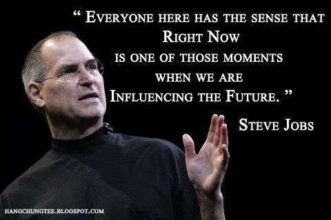 """Everyone has the sense that right now is one of those moments when we are influencing the future."" ~Steve Jobs"