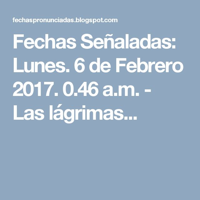 Fechas Señaladas: Lunes. 6 de Febrero 2017. 0.46 a.m. - Las lágrimas...