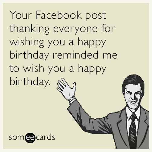 Your Facebook post thanking everyone for wishing you a happy birthday reminded me to wish you a happy birthday.