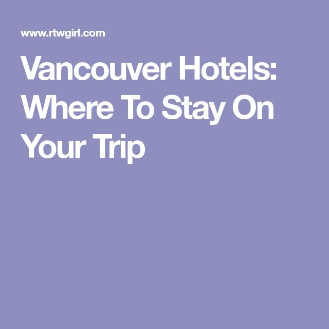 Vancouver Hotels: Where To Stay On Your Trip