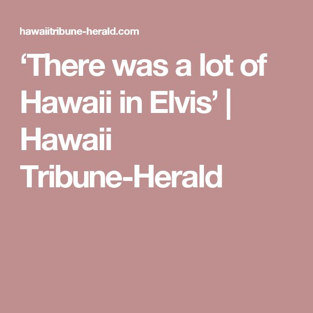 'There was a lot of Hawaii in Elvis' | Hawaii Tribune-Herald