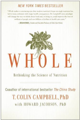 Whole: Rethinking the Science of Nutrition/T. Colin Campbell - changing my life!