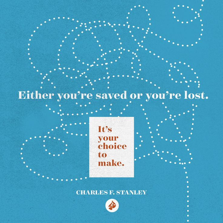 You're either saved or you're lost. It's your choice to make. --Charles F. Stanley