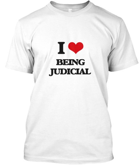 I Love Being Judicial White T-Shirt Front - This is the perfect gift for someone who loves Being Judicial. Thank you for visiting my page (Related terms: I heart Being Judicial,Being Judicial,I love Judicial,Judicial,administrative,authoritative,constitu ...)