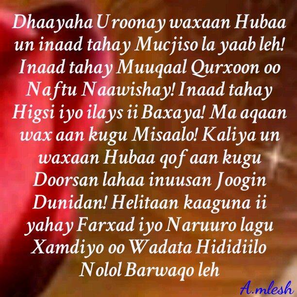 Dhayaha Uroonaay waxa Huba un inaad tahay Mucjiso la yaab lah! Inaad tahay Muuqaal Qurxoon oo Naftu Naawishay! Inaan tahay Higsi iyo ilays ii Baxaaya! Ma aqaan waxaan kugu Misaalo! Kaliya un waxan Hubaa.........i love you