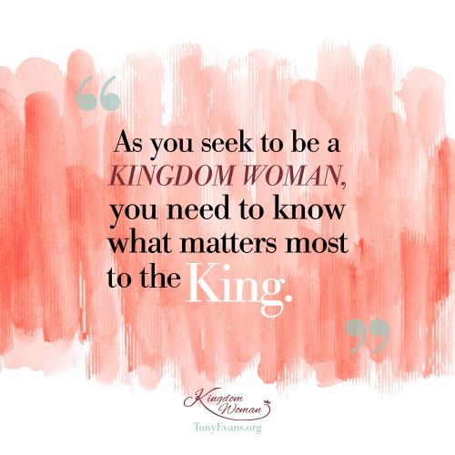 As you seek to be a Kingdom Woman, you need to know what matters most to the King. - Tony Evans & Chrystal Evans Hurst #KingdomWoman TonyEvans.org ChrystalEvansHurst.com