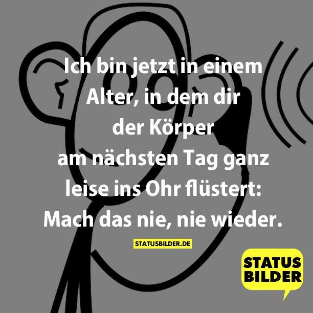 Ich bin jetzt in einem Alter, in dem dir der Körper am nächsten Tag ganz leise ins Ohr flüstert: Mach das nie, nie wieder. - Weitere coole Sprüche auf www.Statusbilder.de
