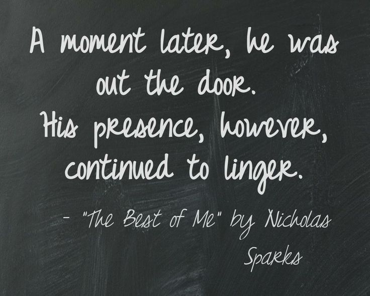 """""""A moment later, he was out the door. His presence, however, continued to linger."""" ~ The Best of Me by Nicholas Sparks 