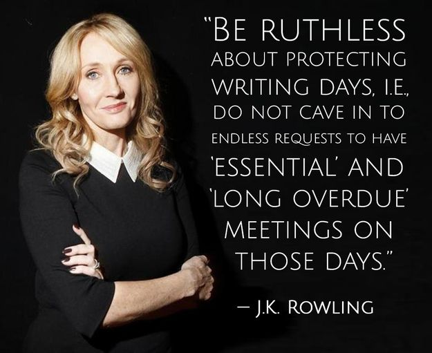 """Be ruthless about protecting writing days, i.e., do not cave in to endless requests to have 'essential' and 'long overdue' meetings on those days."" --J.K. Rowling:"