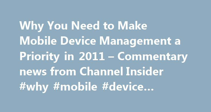Why You Need to Make Mobile Device Management a Priority in 2011 – Commentary news from Channel Insider #why #mobile #device #management http://utah.nef2.com/why-you-need-to-make-mobile-device-management-a-priority-in-2011-commentary-news-from-channel-insider-why-mobile-device-management/  # Why You Need to Make Mobile Device Management a Priority in 2011 Mobile devices will dominate the IT conversation in 2012. Are you ready to make the most of this opportunity and build it into a revenue…