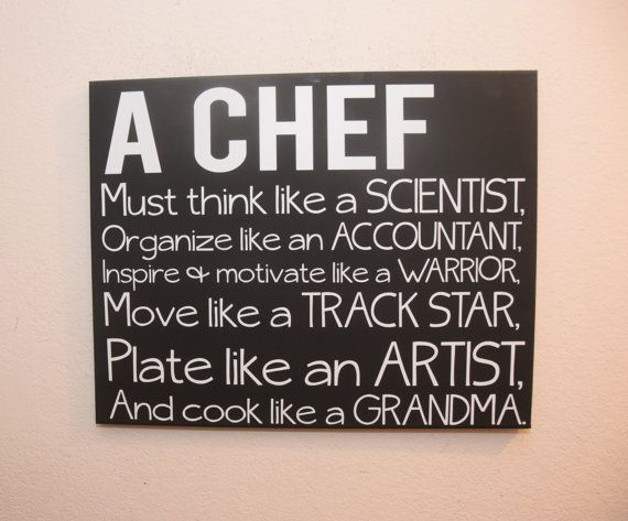 a chef must think like a scientist, organize like a  accountant, inspire and motivated like a warrior, move like a track star, plate like an artist and cook like a grandma. canvas quote wall art signs  https://www.etsy.com/listing/260580610/canvas-quote-wall-art-sign-a-chef-must