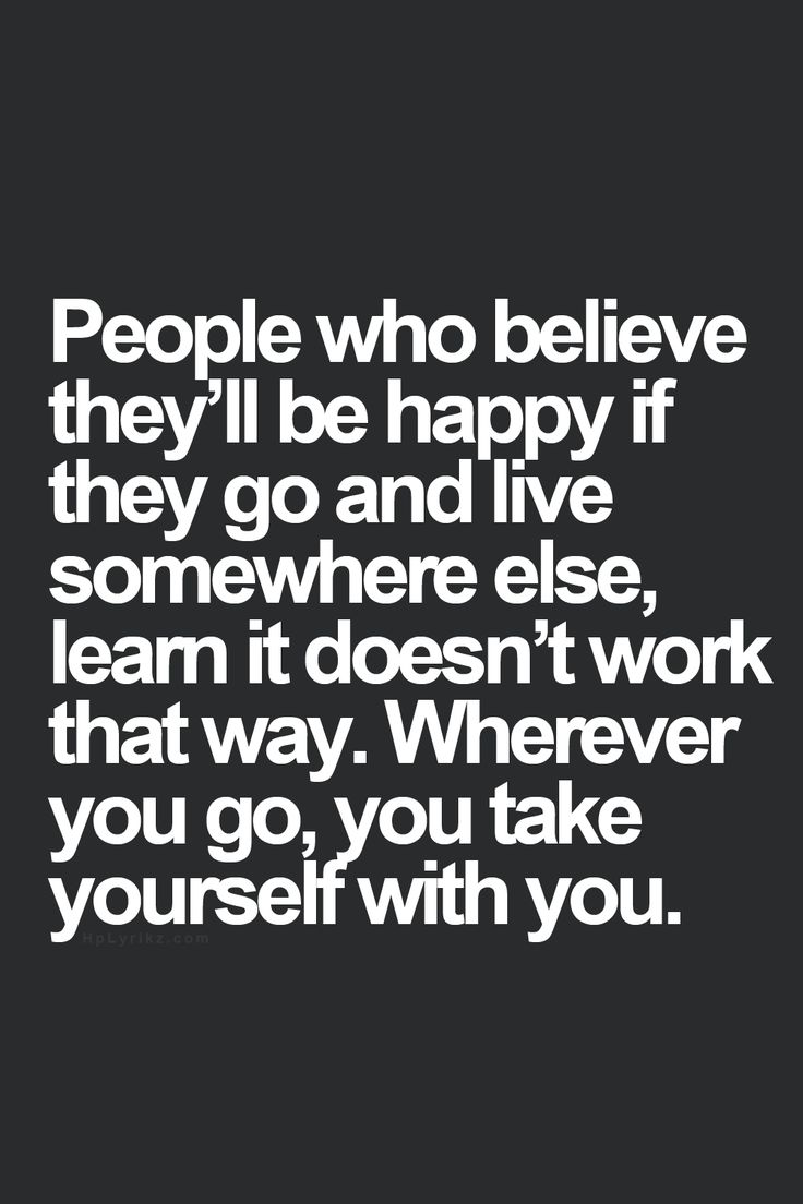 """""""People who believe they'll be happy if they go and live somewhere else, learn it doesn't work that way. Wherever you go, you take yourself with you."""" - Anonymous"""