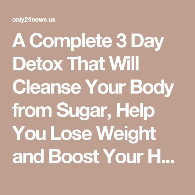 A Complete 3 Day Detox That Will Cleanse Your Body from Sugar, Help You Lose Weight and Boost Your Health #Sugardetox