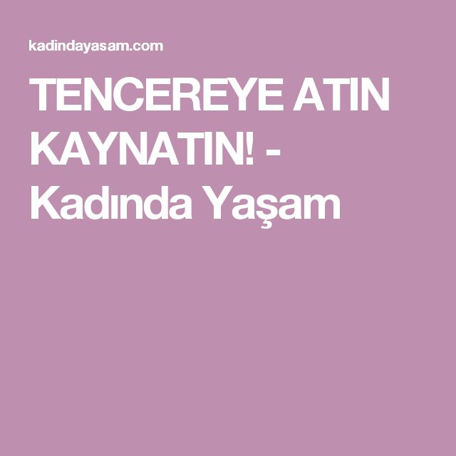 TENCEREYE ATIN KAYNATIN! - Kadında Yaşam
