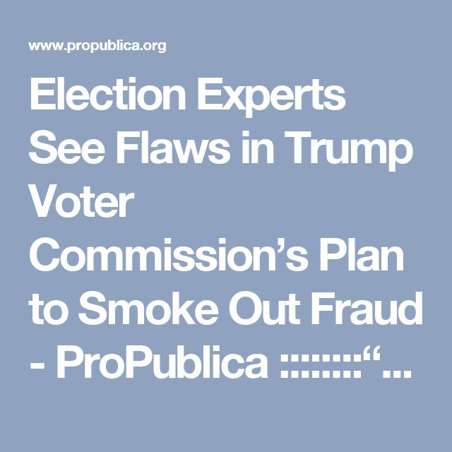 """Election Experts See Flaws in Trump Voter Commission's Plan to Smoke Out Fraud - ProPublica  ::::::::""""This just demonstrates remarkable naivety on how this voter data can be used,"""" said David Becker, the executive director of the Center for Election Innovation & Research. """"There's absolutely no way that incomplete data from some states — mainly consisting of names and addresses — can be used to determine anything."""""""