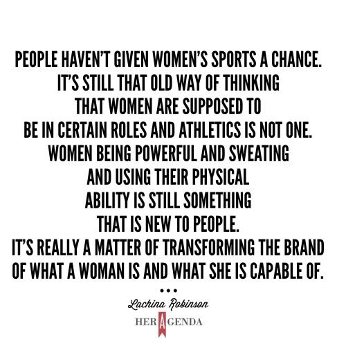 """People haven't given women's sports a chance. It's still that old way of thinking that women are supposed to be in certain roles and athletics is not one. Women being powerful and sweating and using their physical ability is still something that is new to people. It's really a matter of transforming the brand of what a woman is and what she is capable of."" -Lachina Robinson via Her Agenda"