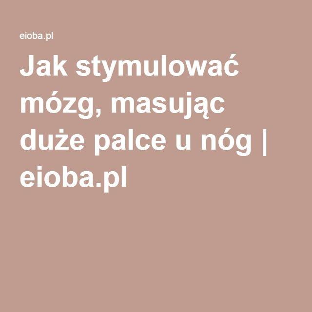 Jak stymulować mózg, masując duże palce u nóg | eioba.pl