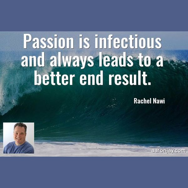 Passion is infectious and always leads to a better end result. -Rachel Nawi