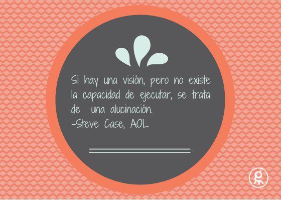 """""""Si hay una visión, pero no existe la capacidad de ejecutar, se trata de una alucinación."""" Steve Case, AOL."""