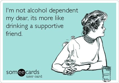 I'm not alcohol dependent my dear, its more like drinking a supportive friend.