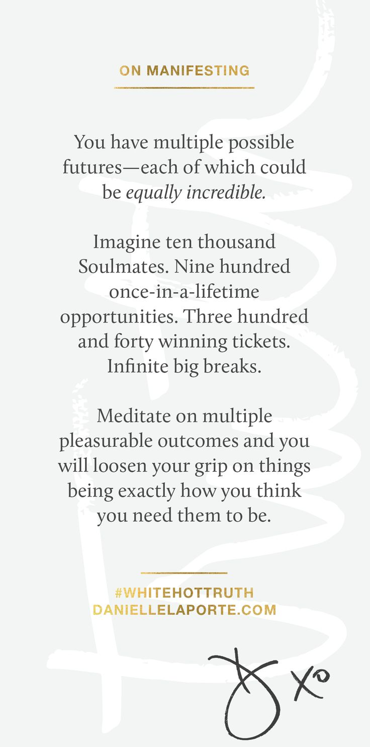 ON MANIFESTING. You have multiple possible futures—each of which could be equally incredible. Imagine ten thousand Soulmates. Nine hundred once-in-a-lifetime opportunities. Three hundred and forty winning tickets. Infinite big breaks. Meditate on multiple pleasurable outcomes and you will loosen your grip on things being exactly how you think you need them to be. This micro-excerpt is from my latest book #WhiteHotTruth.