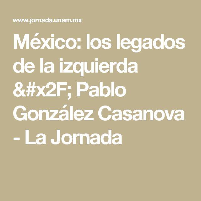 México: los legados de la izquierda / Pablo González Casanova - La Jornada