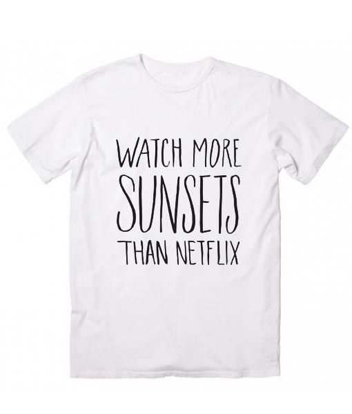 Watch More Sunsets Than Netflix Inspirational T Shirt Quotes Custom T Shirts  No Minimum. Womens