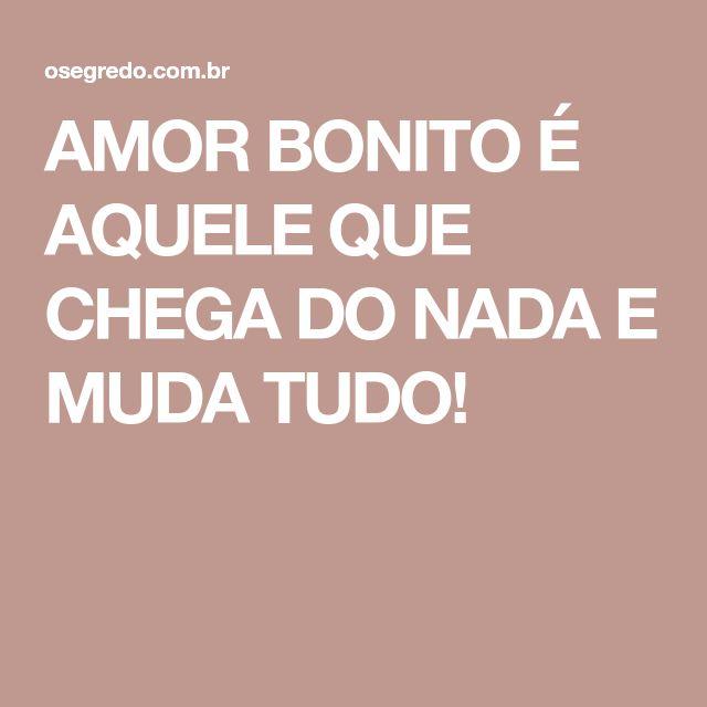 AMOR BONITO É AQUELE QUE CHEGA DO NADA E MUDA TUDO!
