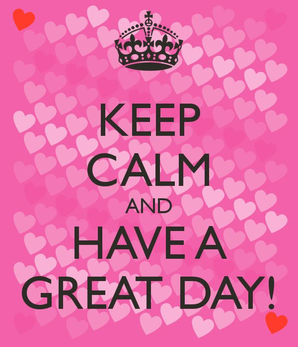 KEEP CALM AND HAVE A GREAT DAY!  http://www.pinterest.com/clkelly33/