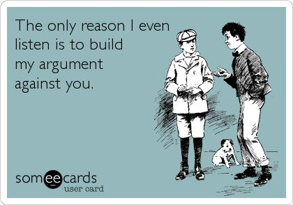 Funny Confession Ecard: The only reason I even listen is to build my argument ag... 1