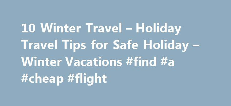 10 Winter Travel – Holiday Travel Tips for Safe Holiday – Winter Vacations #find #a #cheap #flight http://travels.remmont.com/10-winter-travel-holiday-travel-tips-for-safe-holiday-winter-vacations-find-a-cheap-flight/  #travel holidays # 10 Winter Holiday Travel Tips to Melt Your Worries Away It's no secret that winter and holiday travel can be the most stressful occasion. Especially when the hustle and bustle of holiday travel starts, people become more... Read moreThe post 10 Winter Travel…