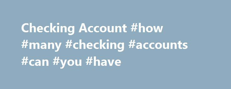 Checking Account #how #many #checking #accounts #can #you #have http://netherlands.nef2.com/checking-account-how-many-checking-accounts-can-you-have/  # Checking Account BREAKING DOWN 'Checking Account' Checking accounts can include business accounts, student accounts and joint accounts. along with many other types of accounts that offer similar features. In exchange for liquidity. checking accounts typically do not offer a high interest rate, but if held at a chartered banking institution…