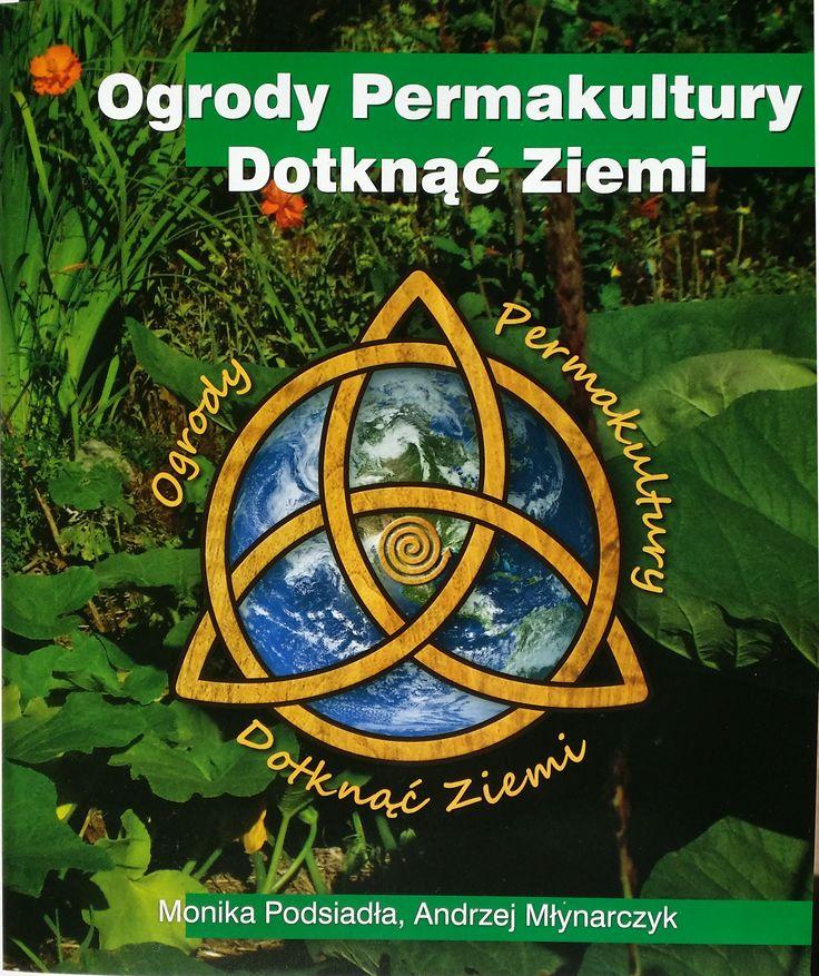 Ogrody Permakultury - Dotknąć Ziemi (Monika Podsiadła, Andrzej Młynarczyk) - pierwsza polska książka o permakulturze...