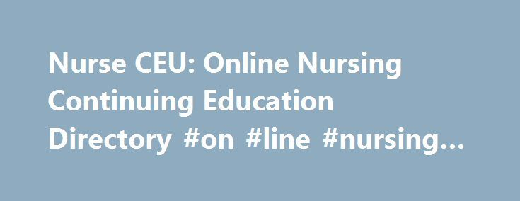 Nurse CEU: Online Nursing Continuing Education Directory #on #line #nursing #courses http://fiji.remmont.com/nurse-ceu-online-nursing-continuing-education-directory-on-line-nursing-courses/  # Nursing CEU Directory Welcome to NurseCEU Here at NurseCEU.com we believe education is key to a successful career, so we have put all of your continuing educational needs in one place to make it easy for you to sharpen your nursing skills, expand your knowledge of healthcare issues and to renew your…