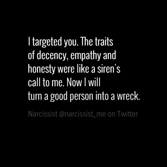 Narcissists have an innate radar for the good empathetic people they target to exploit and ultimately destroy. Narcissists deeply envy all the good qualities you possess and also see you as a bit of a sucker for being so kind and loving. A narcissist feels entitled to exploit and destroy you. Like that's what you get for being such a good honorable person. This is how the sick mind of a narcissist works.
