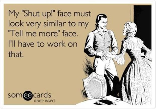 "My ""Shut up"" face must look very similar to my ""Tell me more"" face. I'll have to work on that 
