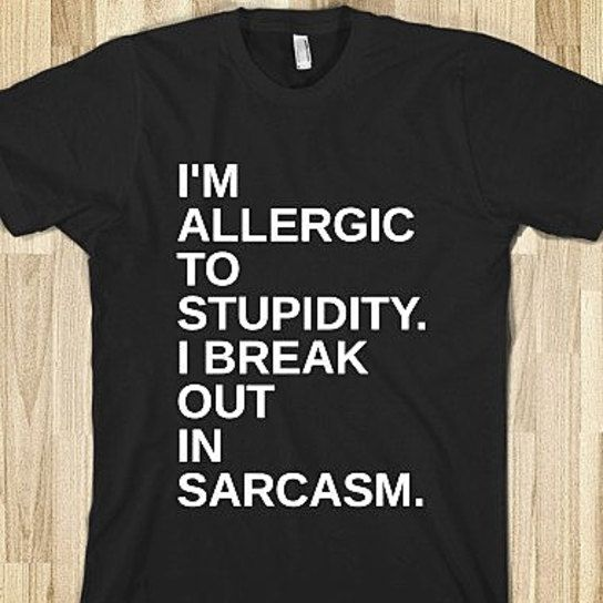 I'm Allergic To Stupidy I Break Out In Sarcasm Shirt - reminds me of my bro - LOL