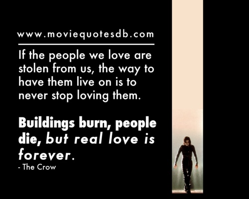 """""""If the people we love are stolen from us, the way to have them live on is to never stop loving them. Buildings burn, people die, but real love is forever."""" ~ The Crow"""
