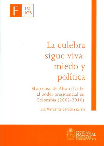 La culebra sigue viva : miedo y política : el ascenso de Alvaro Uribe al poder presidencial en Colombia (2002-2010) / Luz Margarita Cardona Zuleta