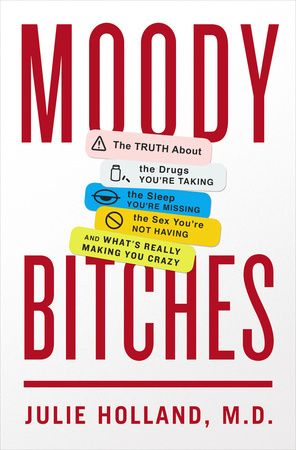 MOODY BITCHES by Julie Holland, M.D. -- A groundbreaking guide for women of all ages that shows women's inherent moodiness is a strength, not a weakness.