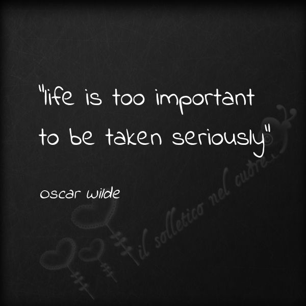 """""""Life is too important to be taken seriously"""" - Oscar Wilde"""