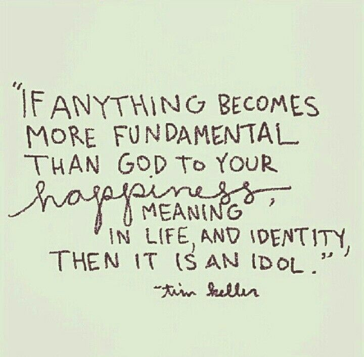 If anything becomes more fundamental than God to your happiness, meaning of life, & identity, then it is an idol. _Tim Keller
