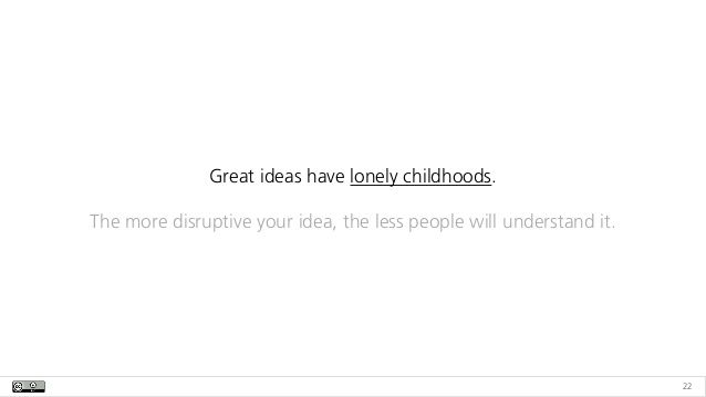 22 Great ideas have lonely childhoods. The more disruptive your idea, the less people will understand it.